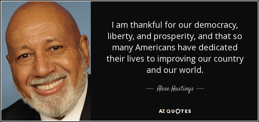 I am thankful for our democracy, liberty, and prosperity, and that so many Americans have dedicated their lives to improving our country and our world. - Alcee Hastings