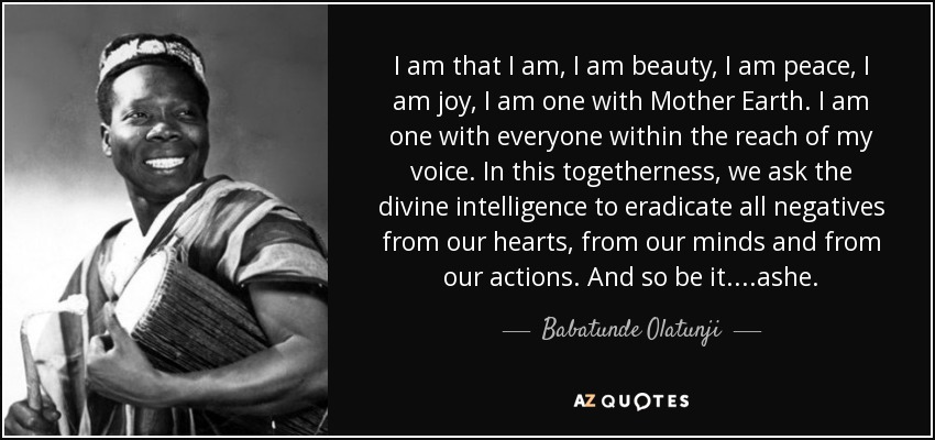 I am that I am, I am beauty, I am peace, I am joy, I am one with Mother Earth. I am one with everyone within the reach of my voice. In this togetherness, we ask the divine intelligence to eradicate all negatives from our hearts, from our minds and from our actions. And so be it....ashe. - Babatunde Olatunji