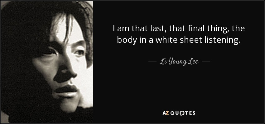 I am that last, that final thing, the body in a white sheet listening, - Li-Young Lee