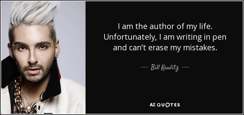 I am the author of my life. Unfortunately, I am writing in pen and can't erase my mistakes. - Bill Kaulitz