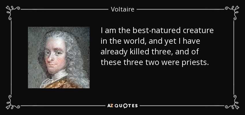 I am the best-natured creature in the world, and yet I have already killed three, and of these three two were priests. - Voltaire