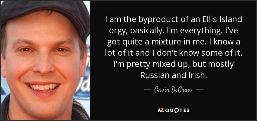 I am the byproduct of an Ellis Island orgy, basically. I'm everything. I've got quite a mixture in me. I know a lot of it and I don't know some of it. I'm pretty mixed up, but mostly Russian and Irish. - Gavin DeGraw