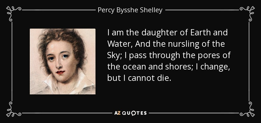 I am the daughter of Earth and Water, And the nursling of the Sky; I pass through the pores of the ocean and shores; I change, but I cannot die. - Percy Bysshe Shelley