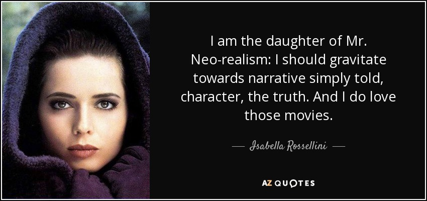I am the daughter of Mr. Neo-realism: I should gravitate towards narrative simply told, character, the truth. And I do love those movies. - Isabella Rossellini