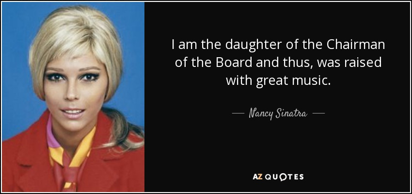 I am the daughter of the Chairman of the Board and thus, was raised with great music. - Nancy Sinatra