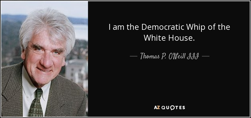 I am the Democratic Whip of the White House. - Thomas P. O'Neill III