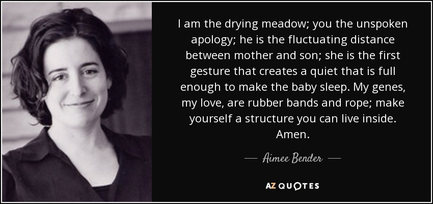 I am the drying meadow; you the unspoken apology; he is the fluctuating distance between mother and son; she is the first gesture that creates a quiet that is full enough to make the baby sleep. My genes, my love, are rubber bands and rope; make yourself a structure you can live inside. Amen. - Aimee Bender