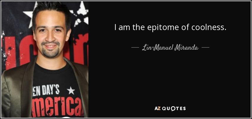 I am the epitome of coolness. - Lin-Manuel Miranda
