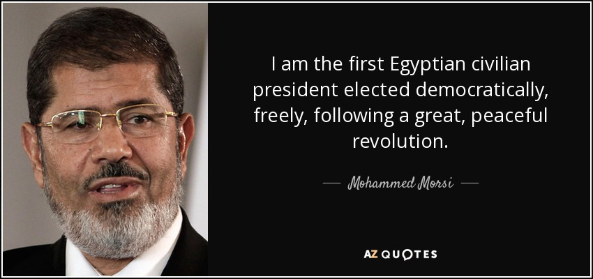 I am the first Egyptian civilian president elected democratically, freely, following a great, peaceful revolution. - Mohammed Morsi