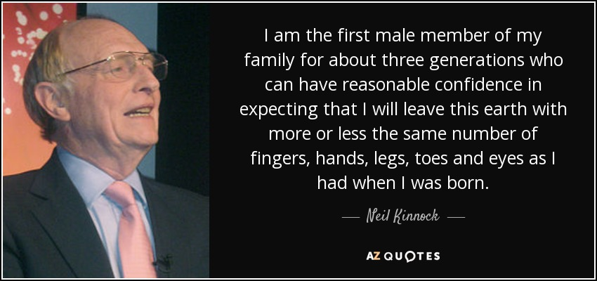 I am the first male member of my family for about three generations who can have reasonable confidence in expecting that I will leave this earth with more or less the same number of fingers, hands, legs, toes and eyes as I had when I was born. - Neil Kinnock