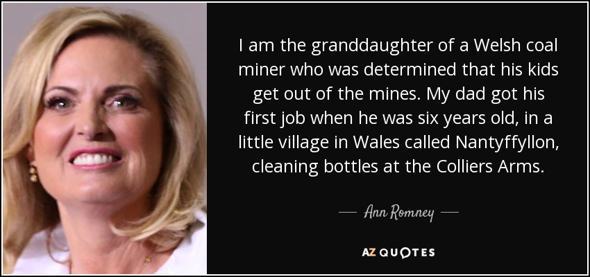 I am the granddaughter of a Welsh coal miner who was determined that his kids get out of the mines. My dad got his first job when he was six years old, in a little village in Wales called Nantyffyllon, cleaning bottles at the Colliers Arms. - Ann Romney