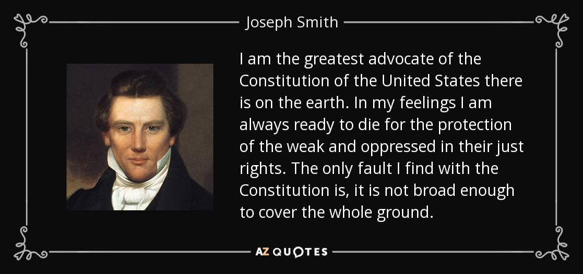 I am the greatest advocate of the Constitution of the United States there is on the earth. In my feelings I am always ready to die for the protection of the weak and oppressed in their just rights. The only fault I find with the Constitution is, it is not broad enough to cover the whole ground. - Joseph Smith, Jr.