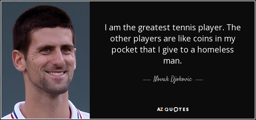 I am the greatest tennis player. The other players are like coins in my pocket that I give to a homeless man. - Novak Djokovic