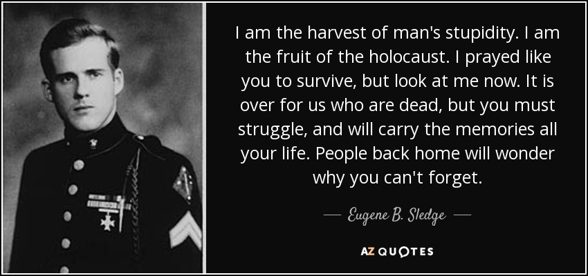 I am the harvest of man's stupidity. I am the fruit of the holocaust. I prayed like you to survive, but look at me now. It is over for us who are dead, but you must struggle, and will carry the memories all your life. People back home will wonder why you can't forget. - Eugene B. Sledge