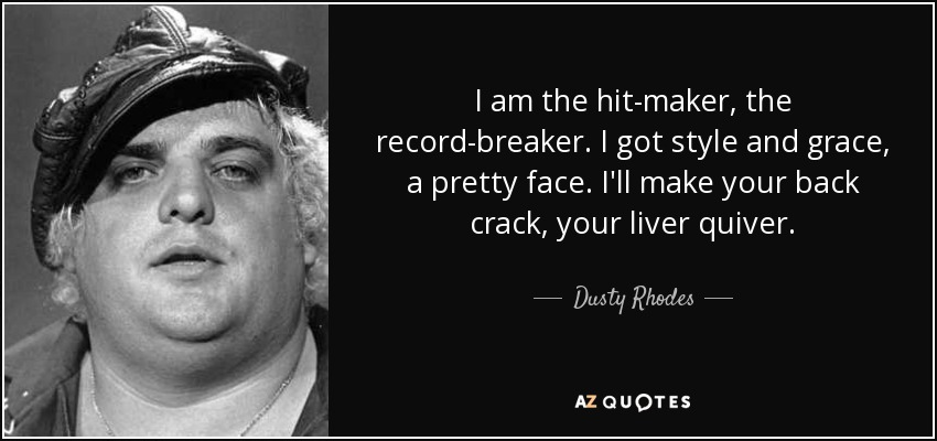 Dusty Rhodes Quote I Am The Hit Maker The Record Breaker I Got