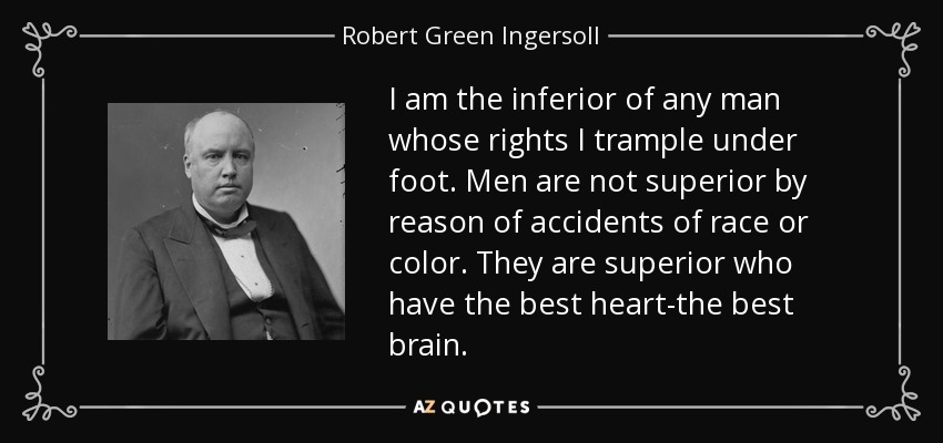 I am the inferior of any man whose rights I trample under foot. Men are not superior by reason of accidents of race or color. They are superior who have the best heart-the best brain. - Robert Green Ingersoll