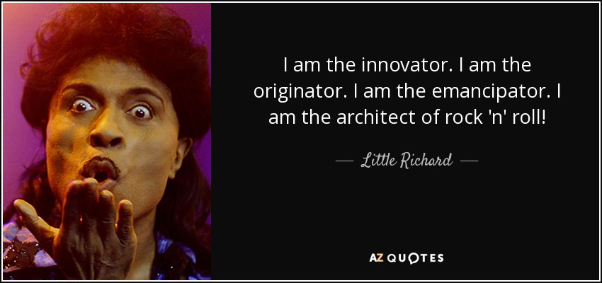 I am the innovator. I am the originator. I am the emancipator. I am the architect of rock 'n' roll! - Little Richard