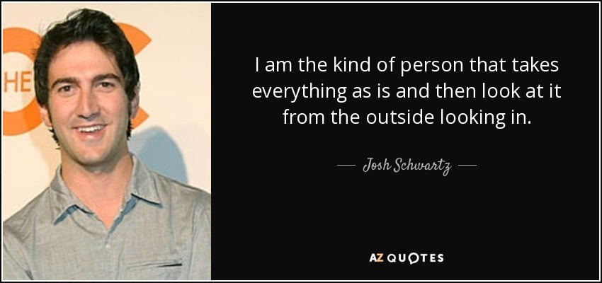 I am the kind of person that takes everything as is and then look at it from the outside looking in. - Josh Schwartz