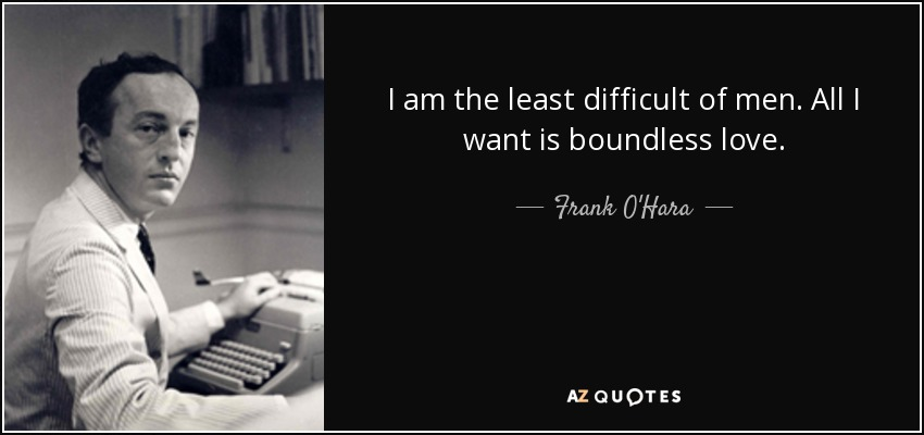 I am the least difficult of men. All I want is boundless love. - Frank O'Hara