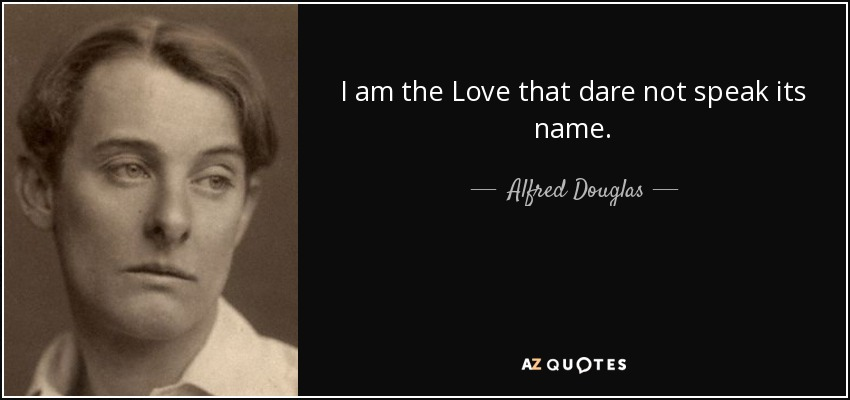 I am the Love that dare not speak its name. - Alfred Douglas