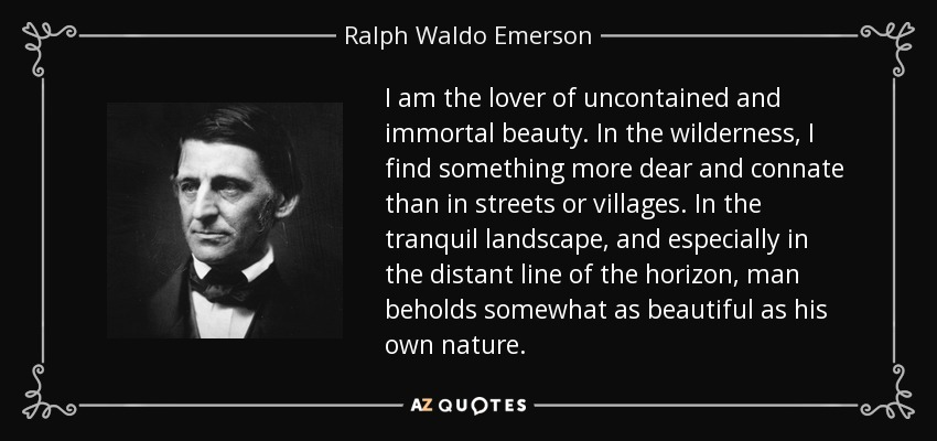 I am the lover of uncontained and immortal beauty. In the wilderness, I find something more dear and connate than in streets or villages. In the tranquil landscape, and especially in the distant line of the horizon, man beholds somewhat as beautiful as his own nature. - Ralph Waldo Emerson