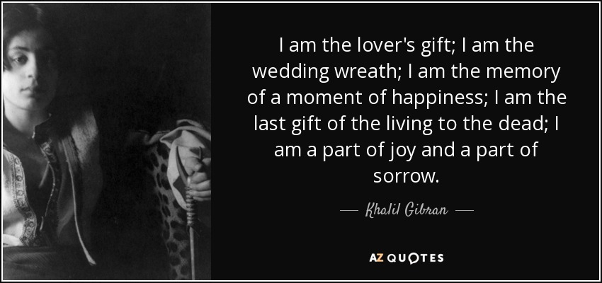 I am the lover's gift; I am the wedding wreath; I am the memory of a moment of happiness; I am the last gift of the living to the dead; I am a part of joy and a part of sorrow. - Khalil Gibran