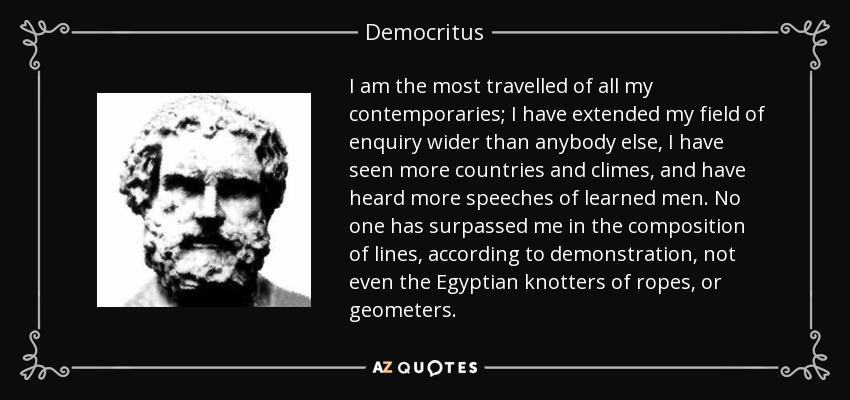 I am the most travelled of all my contemporaries; I have extended my field of enquiry wider than anybody else, I have seen more countries and climes, and have heard more speeches of learned men. No one has surpassed me in the composition of lines, according to demonstration, not even the Egyptian knotters of ropes, or geometers. - Democritus