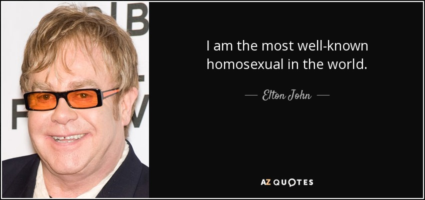 I am the most well-known homosexual in the world. - Elton John