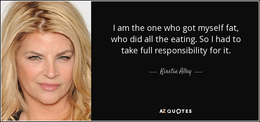 I am the one who got myself fat, who did all the eating. So I had to take full responsibility for it. - Kirstie Alley