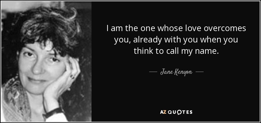 I am the one whose love overcomes you, already with you when you think to call my name. - Jane Kenyon