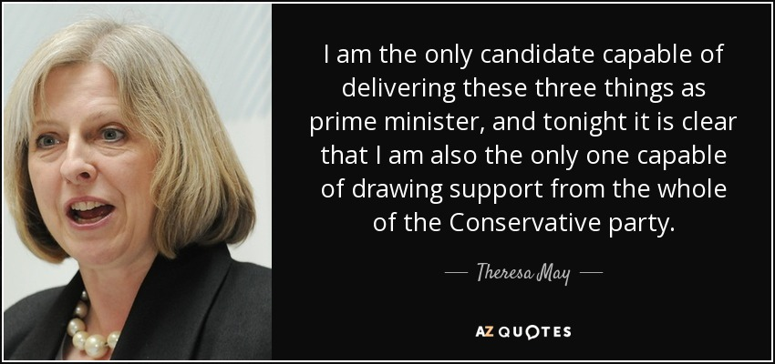 I am the only candidate capable of delivering these three things as prime minister, and tonight it is clear that I am also the only one capable of drawing support from the whole of the Conservative party. - Theresa May