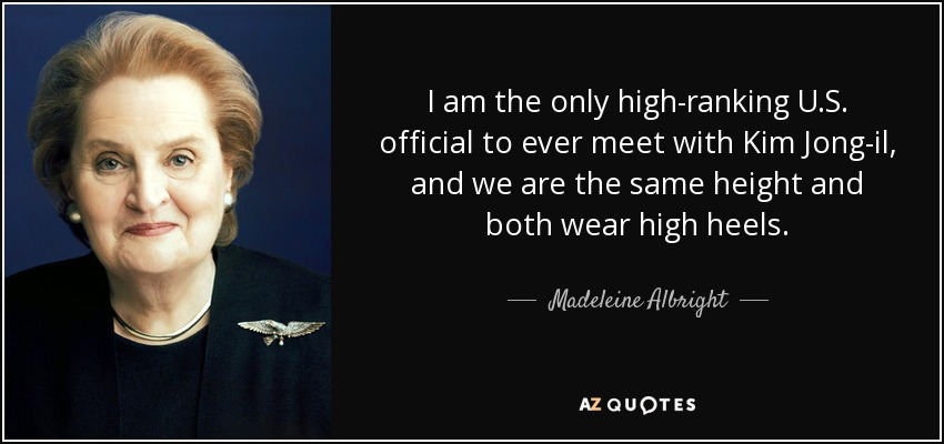 I am the only high-ranking U.S. official to ever meet with Kim Jong-il, and we are the same height and both wear high heels. - Madeleine Albright