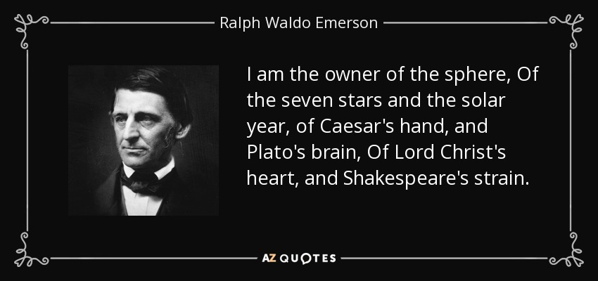 I am the owner of the sphere, Of the seven stars and the solar year, of Caesar's hand, and Plato's brain, Of Lord Christ's heart, and Shakespeare's strain. - Ralph Waldo Emerson