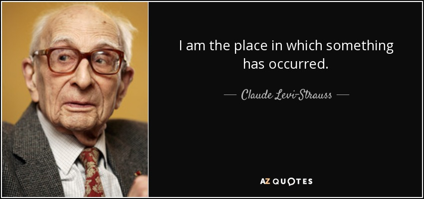 I am the place in which something has occurred. - Claude Levi-Strauss