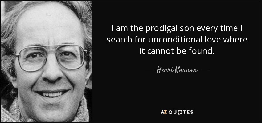 I am the prodigal son every time I search for unconditional love where it cannot be found. - Henri Nouwen