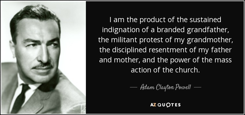 I am the product of the sustained indignation of a branded grandfather, the militant protest of my grandmother, the disciplined resentment of my father and mother, and the power of the mass action of the church. - Adam Clayton Powell, Jr.