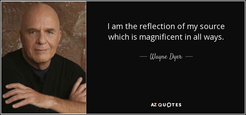 I am the reflection of my source which is magnificent in all ways. - Wayne Dyer