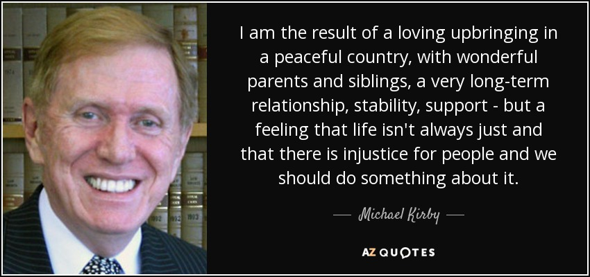 I am the result of a loving upbringing in a peaceful country, with wonderful parents and siblings, a very long-term relationship, stability, support - but a feeling that life isn't always just and that there is injustice for people and we should do something about it. - Michael Kirby