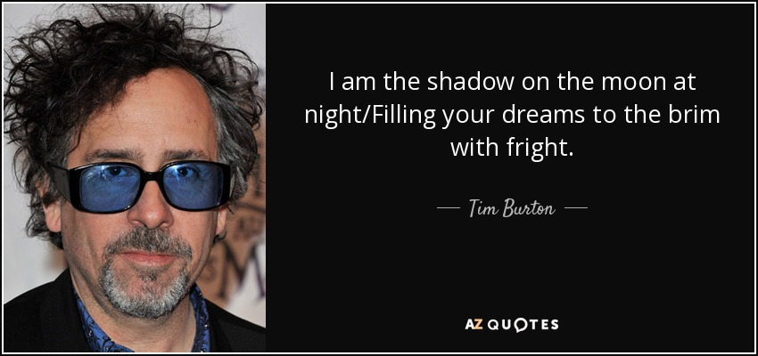 I am the shadow on the moon at night/Filling your dreams to the brim with fright. - Tim Burton
