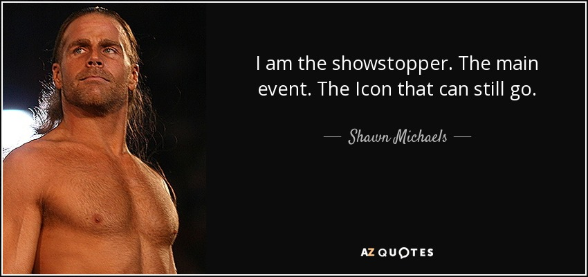 I am the showstopper. The main event. The Icon that can still go. - Shawn Michaels