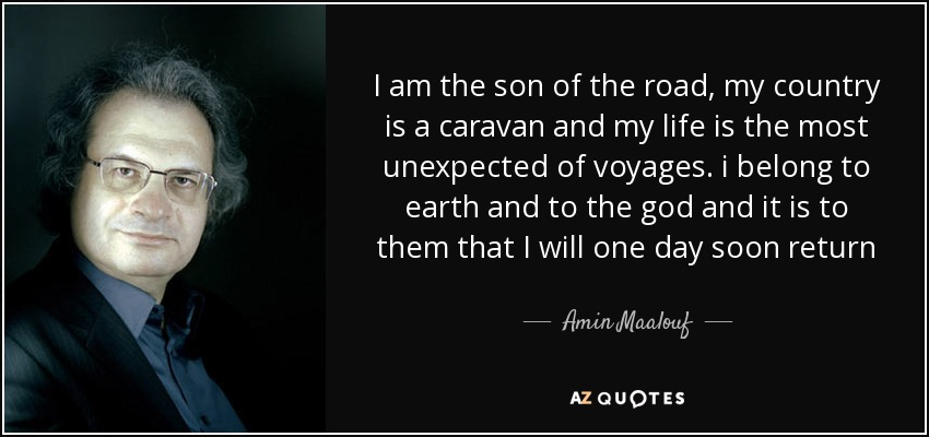 I am the son of the road , my country is a caravan and my life is the most unexpected of voyages. i belong to earth and to the god and it is to them that I will one day soon return - Amin Maalouf