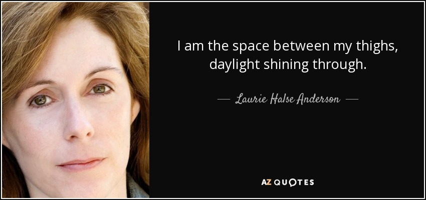 I am the space between my thighs, daylight shining through. - Laurie Halse Anderson