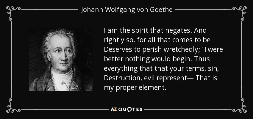 I am the spirit that negates. And rightly so, for all that comes to be Deserves to perish wretchedly; 'Twere better nothing would begin. Thus everything that that your terms, sin, Destruction, evil represent— That is my proper element. - Johann Wolfgang von Goethe