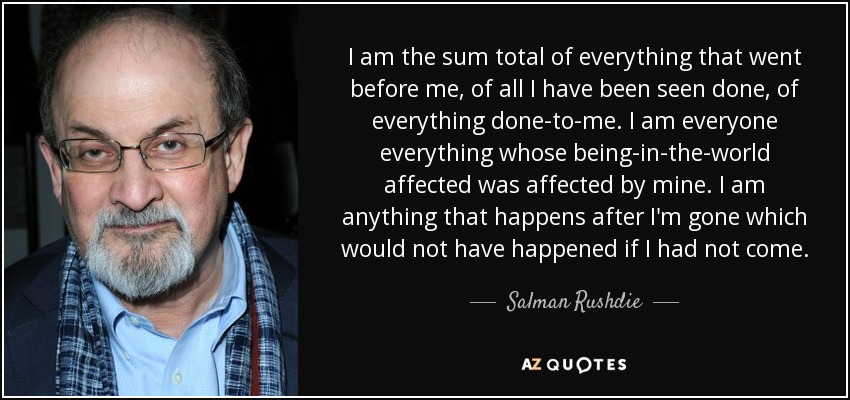 I am the sum total of everything that went before me, of all I have been seen done, of everything done-to-me. I am everyone everything whose being-in-the-world affected was affected by mine. I am anything that happens after I'm gone which would not have happened if I had not come. - Salman Rushdie