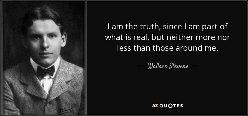 I am the truth, since I am part of what is real, but neither more nor less than those around me. - Wallace Stevens