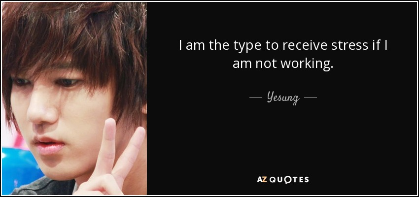 I am the type to receive stress if I am not working. - Yesung