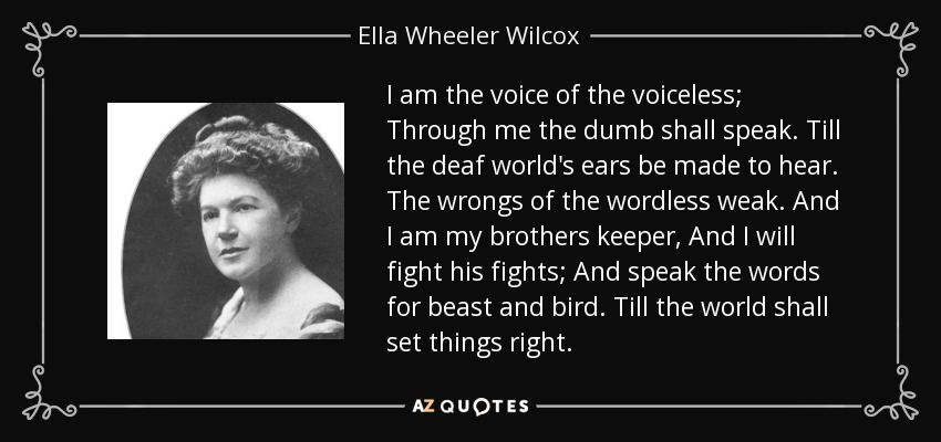 I am the voice of the voiceless; Through me the dumb shall speak. Till the deaf world's ears be made to hear. The wrongs of the wordless weak. And I am my brothers keeper, And I will fight his fights; And speak the words for beast and bird. Till the world shall set things right. - Ella Wheeler Wilcox