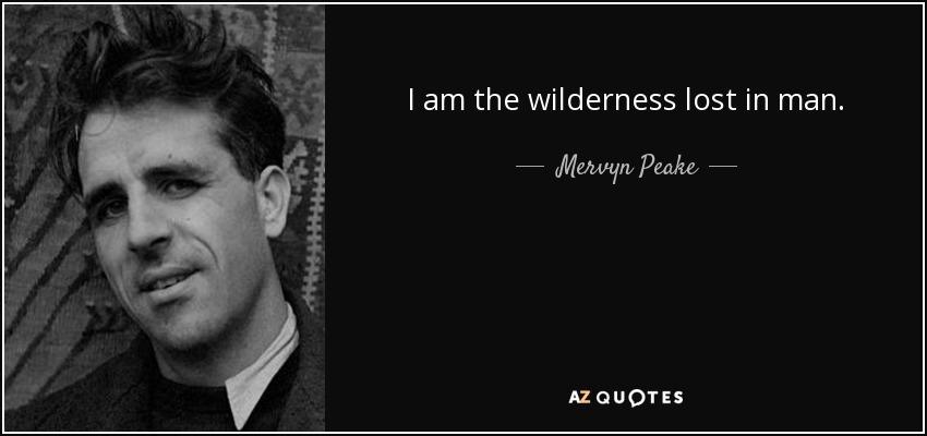 I am the wilderness lost in man. - Mervyn Peake