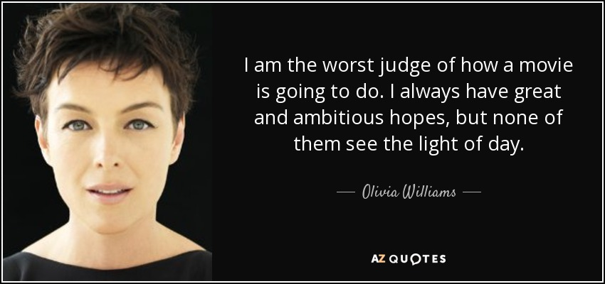 I am the worst judge of how a movie is going to do. I always have great and ambitious hopes, but none of them see the light of day. - Olivia Williams