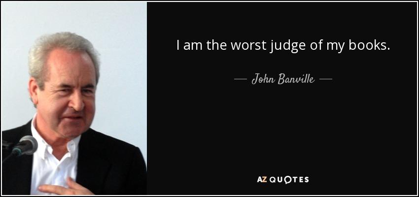 I am the worst judge of my books. - John Banville